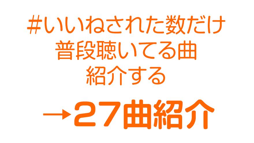 いいねされた数だけ普段聴いてる曲紹介する→27曲紹介!