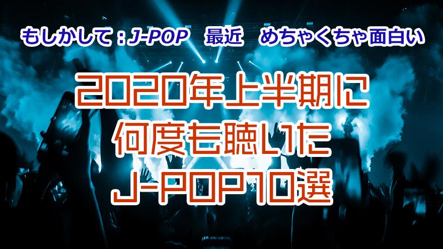 もしかして:J-POP最近めちゃくちゃ面白い 2020年上半期に何度も聴いたJ-POP10選