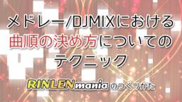 メドレー/DJMIXにおける曲順の決め方について【RINLENMANIA】