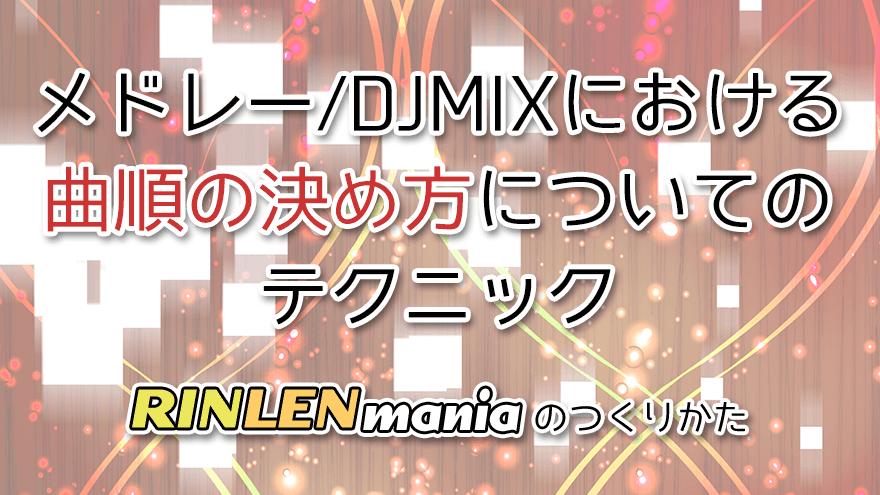 アイキャッチ「メドレー/DJMIXにおける曲順の決め方についてのテクニック RINLENMANIAのつくりかた」