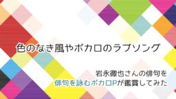 岩永徹也さんの俳句「色のなき風やボカロのラブソング」をボカロP俳人が鑑賞してみた