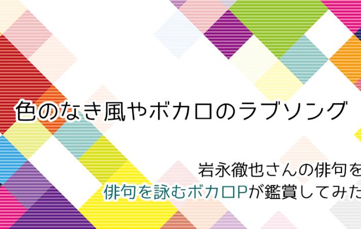 アイキャッチ 岩永徹也さんの俳句「色のなき風やボカロのラブソング」をボカロP俳人が鑑賞してみた